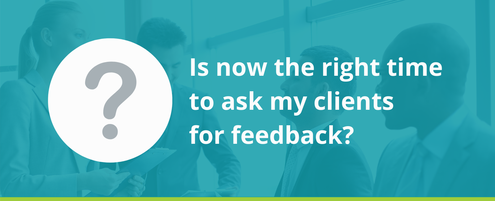 Is now the right time to ask my clients for feedback?